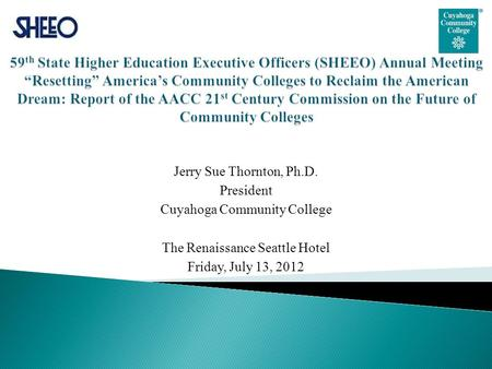 Jerry Sue Thornton, Ph.D. President Cuyahoga Community College The Renaissance Seattle Hotel Friday, July 13, 2012.