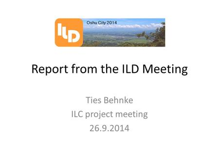 Report from the ILD Meeting Ties Behnke ILC project meeting 26.9.2014.
