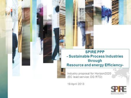 Industry proposal for Horizon2020 (EC lead service: DG RTD) 19 April 2013 SPIRE PPP - Sustainable Process Industries through Resource and energy Efficiency-