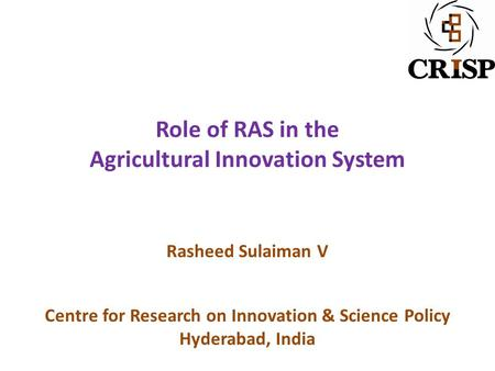 Role of RAS in the Agricultural Innovation System Rasheed Sulaiman V Centre for Research on Innovation & Science Policy Hyderabad, India.