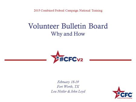 2015 Combined Federal Campaign National Training Volunteer Bulletin Board Why and How February 18-19 Fort Worth, TX Lou Nistler & John Loyd.
