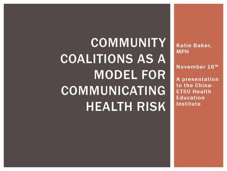 Katie Baker, MPH November 16 th A presentation to the China- ETSU Health Education Institute COMMUNITY COALITIONS AS A MODEL FOR COMMUNICATING HEALTH RISK.