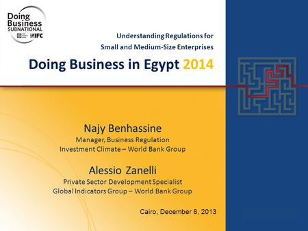 Understanding Regulations for Small and Medium-Size Enterprises Doing Business in Egypt 2014 Cairo, December 8, 2013 Najy Benhassine Manager, Business.