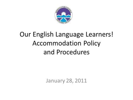 Our English Language Learners! Accommodation Policy and Procedures January 28, 2011.