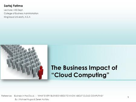 "The Business Impact <strong>of</strong> ""Cloud Computing"" Reference: Business in the Cloud, - WHAT EVERY BUSINESS NEEDS TO KNOW ABOUT CLOUD COMPUTING"" By : Michael Hugos."