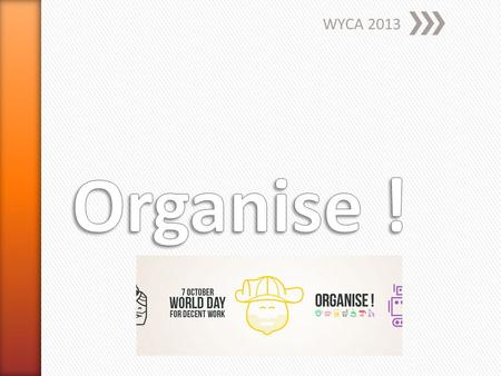 WYCA 2013. » Differents contexts, same challenges » Building workers power » Platform, network ˃Map, share and promote innovative and successful organising.