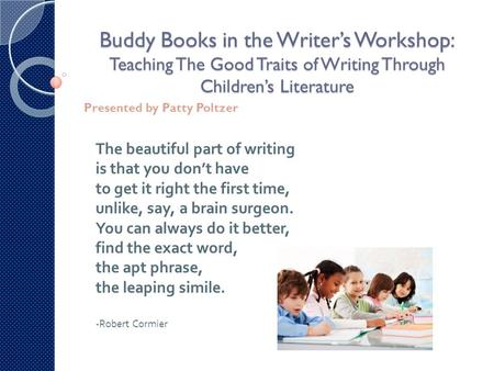 Buddy Books in the Writer's Workshop: Teaching The Good Traits of Writing Through Children's Literature Presented by Patty Poltzer The beautiful part of.