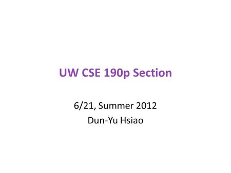 UW CSE 190p Section 6/21, Summer 2012 Dun-Yu Hsiao.
