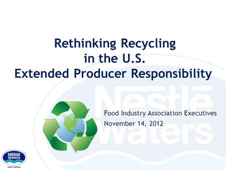 Rethinking Recycling in the U.S. Extended Producer Responsibility Food Industry Association Executives November 14, 2012 1.