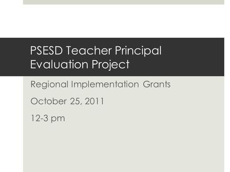 PSESD Teacher Principal Evaluation Project Regional Implementation Grants October 25, 2011 12-3 pm.