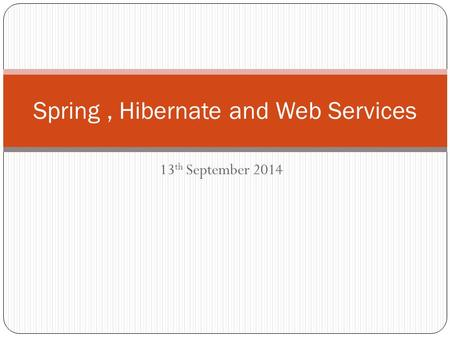 Spring, Hibernate and Web Services 13 th September 2014.