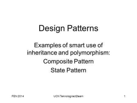 Design Patterns Examples of smart use of inheritance and polymorphism: Composite Pattern State Pattern FEN 2014UCN Teknologi/act2learn1.