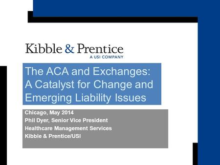 Becker's Hospital Review Chicago, May 2014 Phil Dyer, Senior Vice President Healthcare Management Services Kibble & Prentice/USI The ACA and Exchanges: