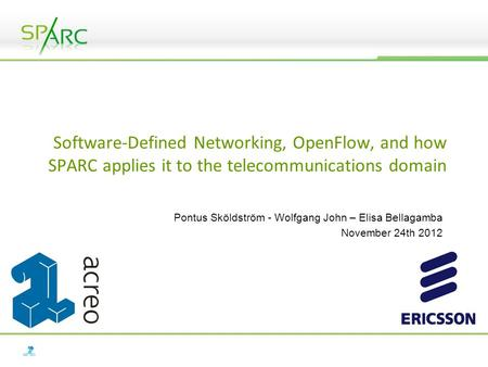 Software-Defined Networking, OpenFlow, and how SPARC applies it to the telecommunications domain Pontus Sköldström - Wolfgang John – Elisa Bellagamba November.
