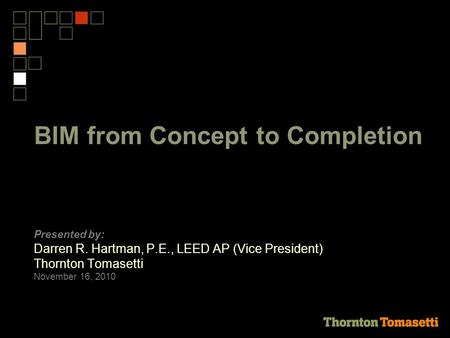 BIM from Concept to Completion Presented by: Darren R. Hartman, P.E., LEED AP (Vice President) Thornton Tomasetti November 16, 2010.