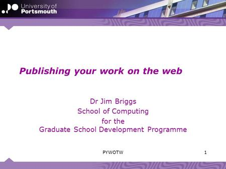 Publishing your work on the web Dr Jim Briggs School of Computing for the Graduate School Development Programme 1PYWOTW.