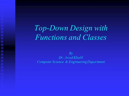 Top-Down Design with Functions and Classes By Dr. Awad Khalil Computer Science & Engineering Department.