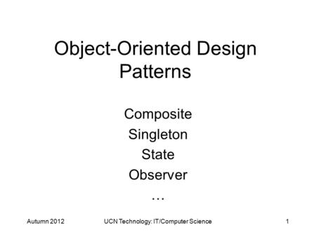 Object-Oriented Design Patterns Composite Singleton State Observer … Autumn 2012UCN Technology: IT/Computer Science1.