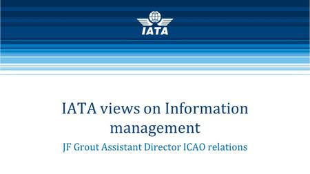 IATA views on Information management JF Grout Assistant Director ICAO relations.