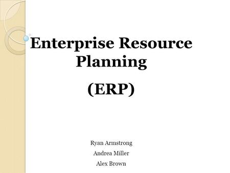 Enterprise Resource Planning (ERP) Ryan Armstrong Andrea Miller Alex Brown.