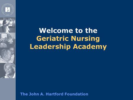 The John A. Hartford Foundation Welcome to the Geriatric Nursing Leadership Academy.