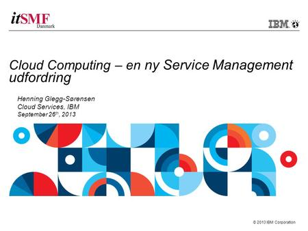 © 2013 IBM Corporation Cloud Computing – en ny Service Management udfordring Henning Glegg-Sørensen Cloud Services, IBM September 26 th, 2013.