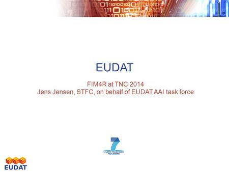 EUDAT FIM4R at TNC 2014 Jens Jensen, STFC, on behalf of EUDAT AAI task force.