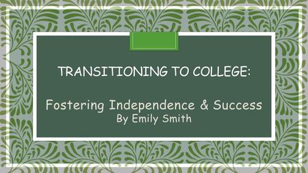 TRANSITIONING TO COLLEGE: TRANSITIONING TO COLLEGE: Fostering Independence & Success By Emily Smith.