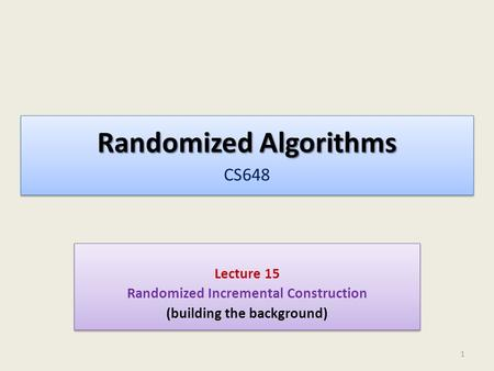 Randomized Algorithms Randomized Algorithms CS648 Lecture 15 Randomized Incremental Construction (building the background) Lecture 15 Randomized Incremental.