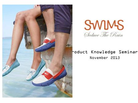 Product Knowledge Seminars November 2013. The SWIMS Story  SWIMS is a lifestyle brand whose philosophy is to reinvent classic styles in functional, technical.