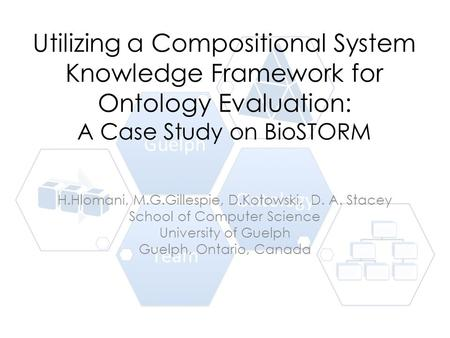 Utilizing a Compositional System Knowledge Framework for Ontology Evaluation: A Case Study on BioSTORM H.Hlomani, M.G.Gillespie, D.Kotowski, D. A. Stacey.