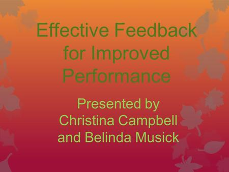 Effective Feedback for Improved Performance Presented by Christina Campbell and Belinda Musick.