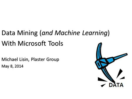 Data Mining (and Machine Learning) With Microsoft Tools Michael Lisin, Plaster Group May 8, 2014.