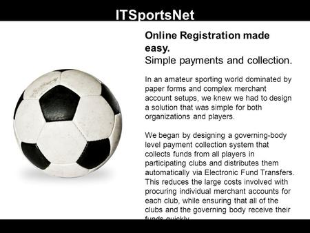 ITSportsNet Online Registration made easy. Simple payments and collection. In an amateur sporting world dominated by paper forms and complex merchant account.