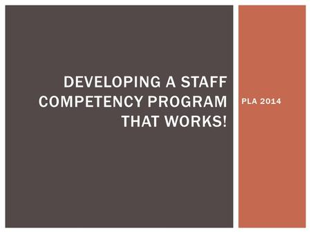 PLA 2014 DEVELOPING A STAFF COMPETENCY PROGRAM THAT WORKS!