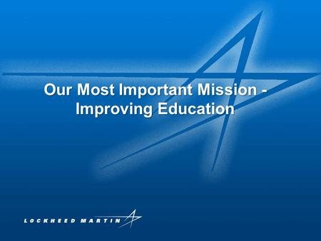 Lockheed Martin Proprietary Information 1 Our Most Important Mission - Improving Education.