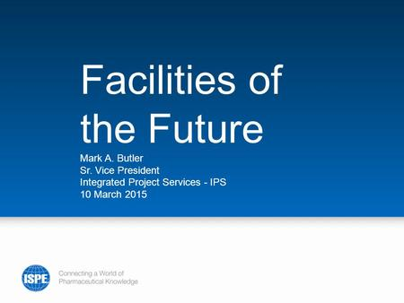Facilities of the Future Mark A. Butler Sr. Vice President Integrated Project Services - IPS 10 March 2015.