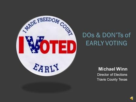 DOs & DON'Ts of EARLY VOTING Michael Winn Director of Elections Travis County Texas.