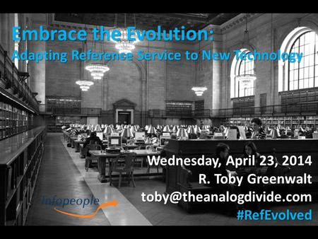 Embrace the Evolution: Adapting Reference Service to New Technology Wednesday, April 23, 2014 R. Toby Greenwalt
