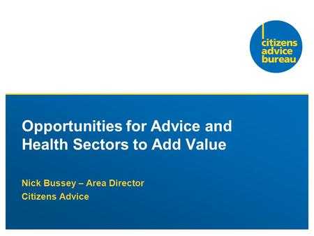 Nick Bussey – Area Director Citizens Advice Opportunities for Advice and Health Sectors to Add Value.