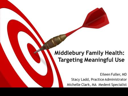 Middlebury Family Health: Targeting Meaningful Use Eileen Fuller, MD Stacy Ladd, Practice Administrator Michelle Clark, MA Medent Specialist.
