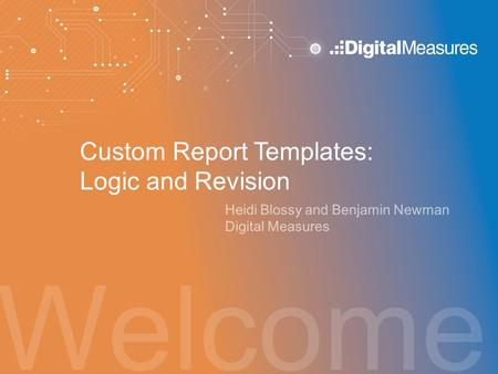 Welcome Custom Report Templates: Logic and Revision Heidi Blossy and Benjamin Newman Digital Measures.