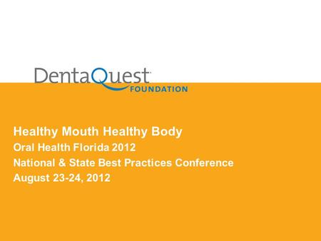 Healthy Mouth Healthy Body Oral Health Florida 2012 National & State Best Practices Conference August 23-24, 2012.