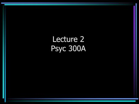 Lecture 2 Psyc 300A. Where Do Research Ideas Come From? Curiosity In mature areas, there are usually competing theories Theory-based research will usually.