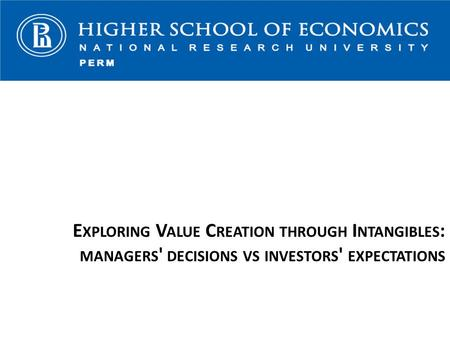 E XPLORING V ALUE C REATION THROUGH I NTANGIBLES : MANAGERS ' DECISIONS VS INVESTORS ' EXPECTATIONS.