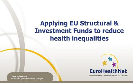Applying EU Structural & Investment Funds to reduce health inequalities Stecy Yghemonos Health and Social Investment Manager.