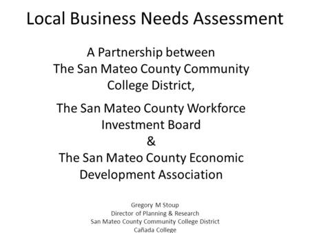 Local Business Needs Assessment A Partnership between The San Mateo County Community College District, The San Mateo County Workforce Investment Board.