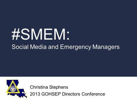 #SMEM: Social Media and Emergency Managers Christina Stephens 2013 GOHSEP Directors Conference.