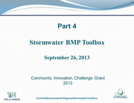 Central Massachusetts Regional Stormwater Coalition Part 4 Stormwater BMP Toolbox September 26, 2013 Community Innovation Challenge Grant 2013.