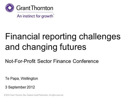 © 2012 Grant Thornton New Zealand Audit Partnership. All rights reserved. Financial reporting challenges and changing futures Not-For-Profit Sector Finance.